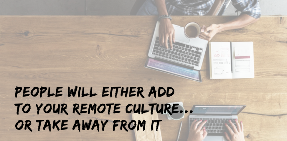 people will either add to your remote culture or take away from your culture